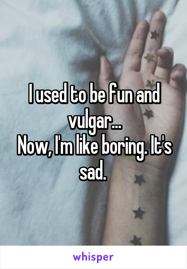 I used to be fun and vulgar... Now, I'm like boring. It's sad.