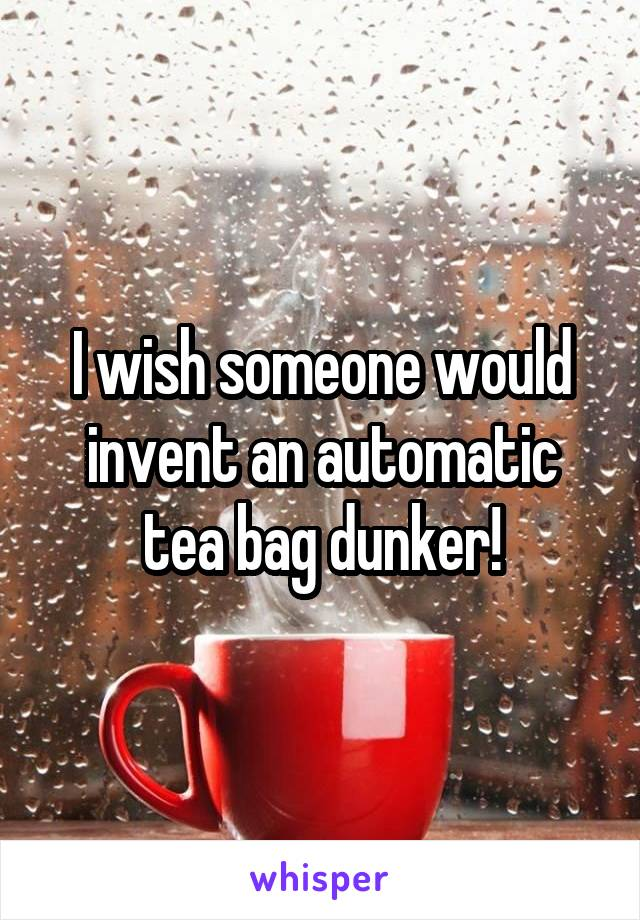 I wish someone would invent an automatic tea bag dunker!