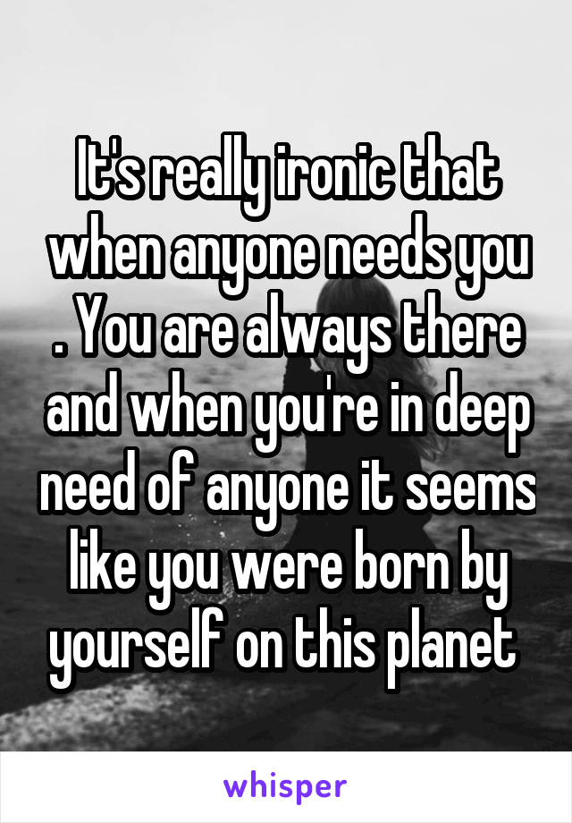 It's really ironic that when anyone needs you . You are always there and when you're in deep need of anyone it seems like you were born by yourself on this planet
