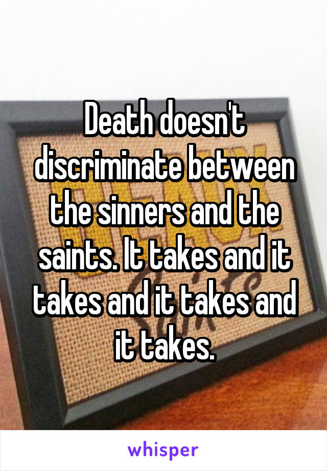 Death doesn't discriminate between the sinners and the saints. It takes and it takes and it takes and it takes.