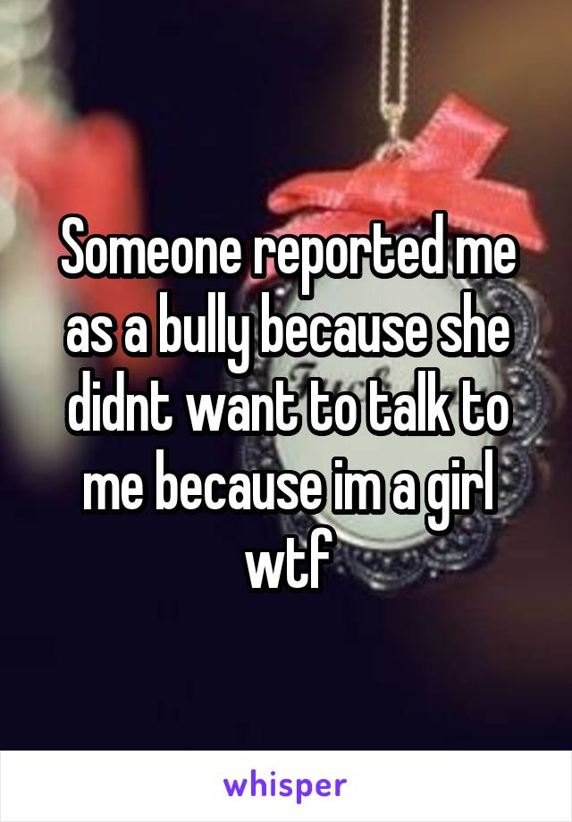 Someone reported me as a bully because she didnt want to talk to me because im a girl wtf