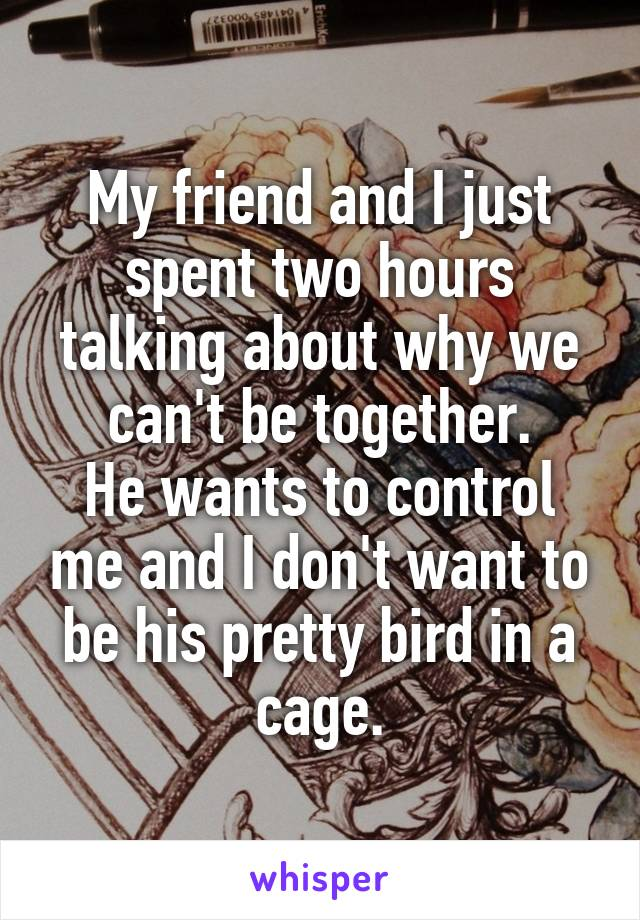 My friend and I just spent two hours talking about why we can't be together. He wants to control me and I don't want to be his pretty bird in a cage.