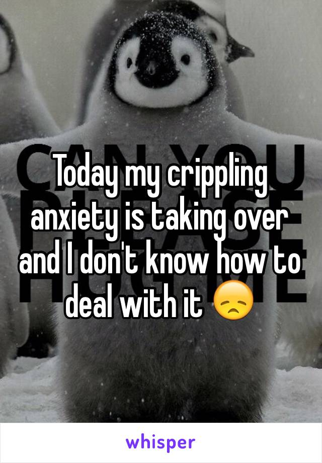 Today my crippling anxiety is taking over and I don't know how to deal with it 😞