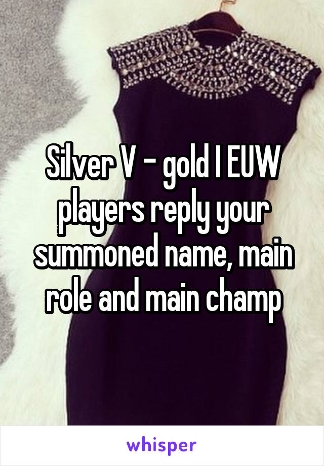 Silver V - gold I EUW players reply your summoned name, main role and main champ