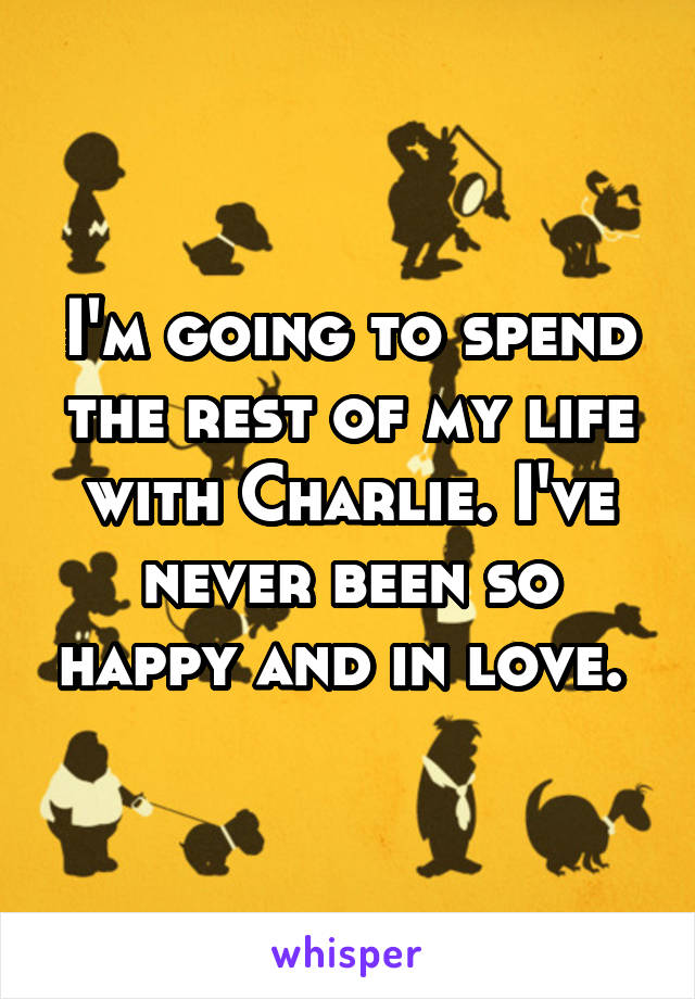 I'm going to spend the rest of my life with Charlie. I've never been so happy and in love.