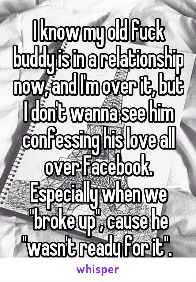 "I know my old fuck buddy is in a relationship now, and I'm over it, but I don't wanna see him confessing his love all over Facebook. Especially when we ""broke up"", cause he ""wasn't ready for it""."