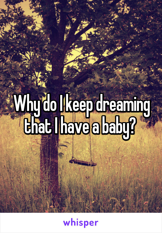Why do I keep dreaming that I have a baby?