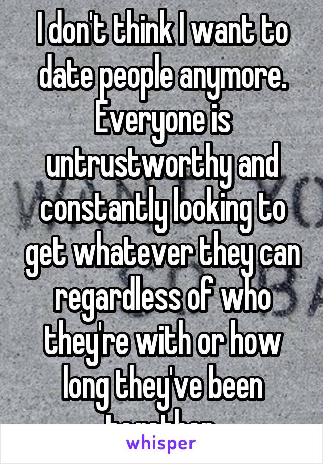 I don't think I want to date people anymore. Everyone is untrustworthy and constantly looking to get whatever they can regardless of who they're with or how long they've been together.