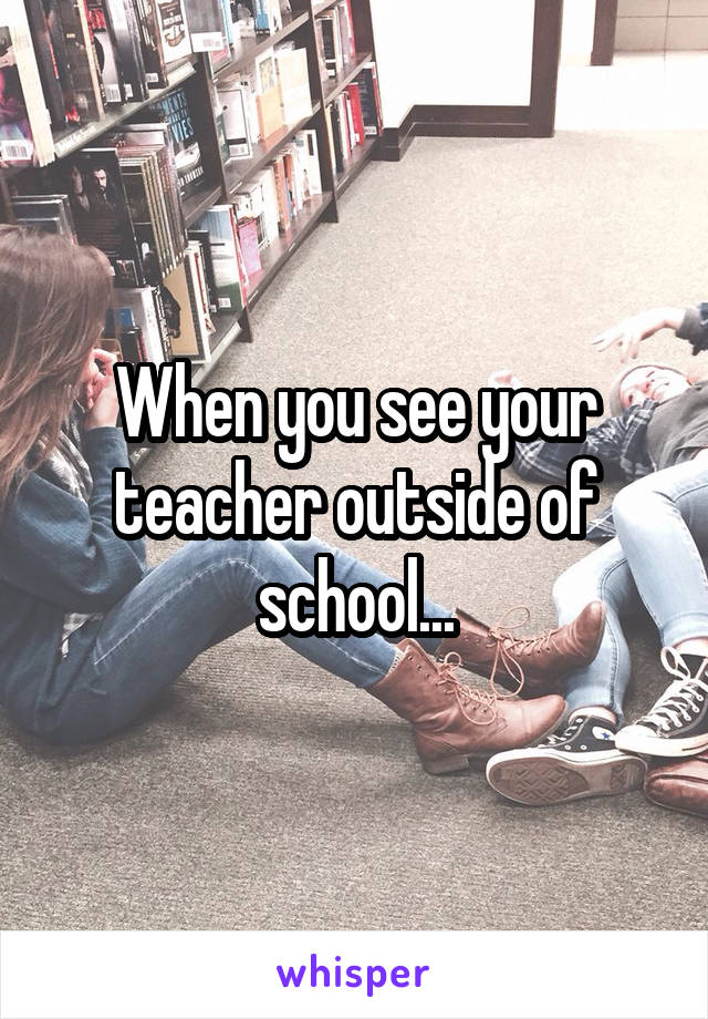 When you see your teacher outside of school...