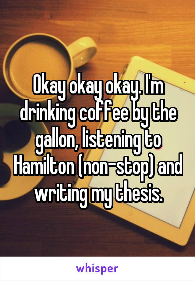Okay okay okay. I'm drinking coffee by the gallon, listening to Hamilton (non-stop) and writing my thesis.