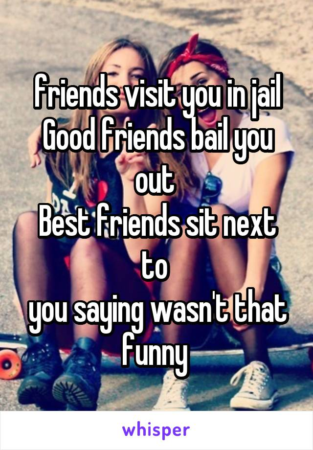friends visit you in jail Good friends bail you out  Best friends sit next to  you saying wasn't that funny