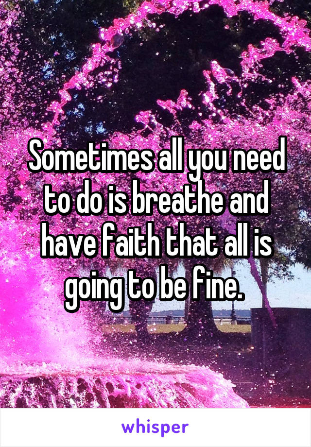 Sometimes all you need to do is breathe and have faith that all is going to be fine.
