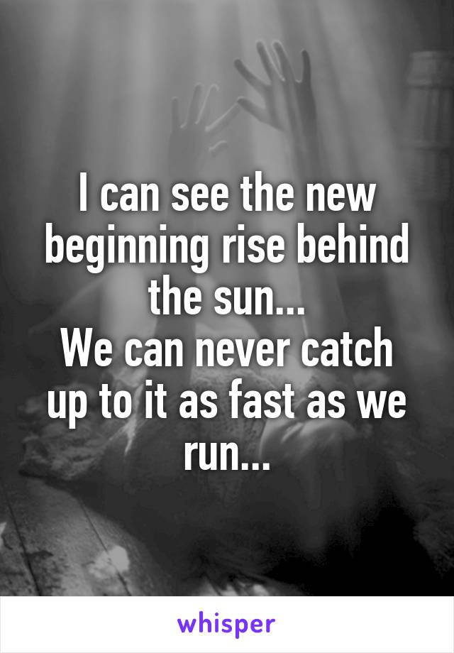 I can see the new beginning rise behind the sun... We can never catch up to it as fast as we run...