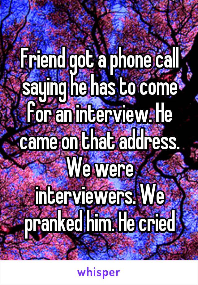 Friend got a phone call saying he has to come for an interview. He came on that address. We were interviewers. We pranked him. He cried