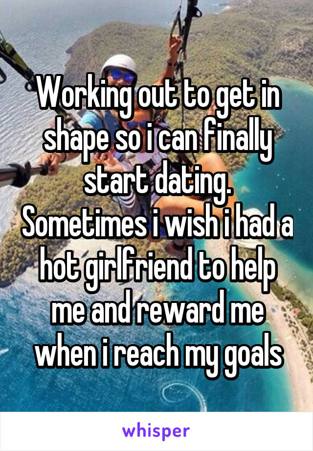Working out to get in shape so i can finally start dating. Sometimes i wish i had a hot girlfriend to help me and reward me when i reach my goals
