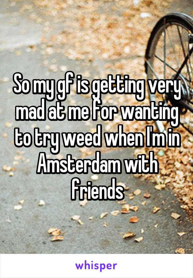 So my gf is getting very mad at me for wanting to try weed when I'm in Amsterdam with friends