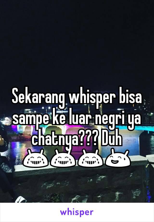 Sekarang whisper bisa sampe ke luar negri ya chatnya??? Duh 😂😂😂😅