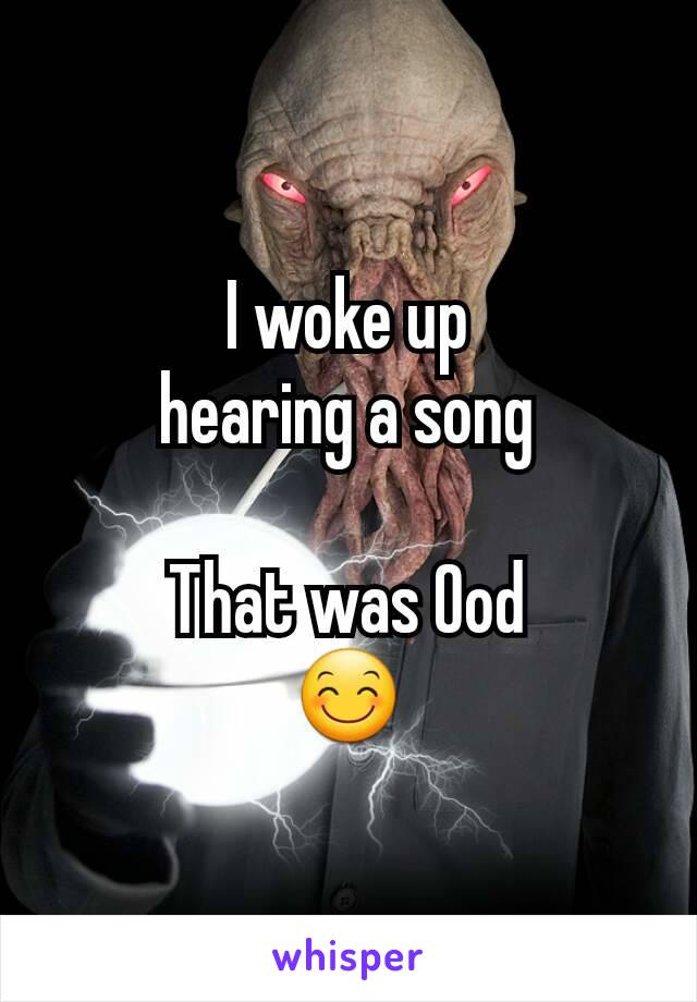 I woke up hearing a song  That was Ood 😊