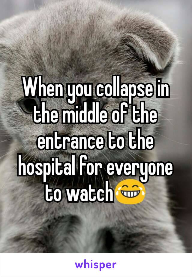When you collapse in the middle of the entrance to the hospital for everyone to watch😂