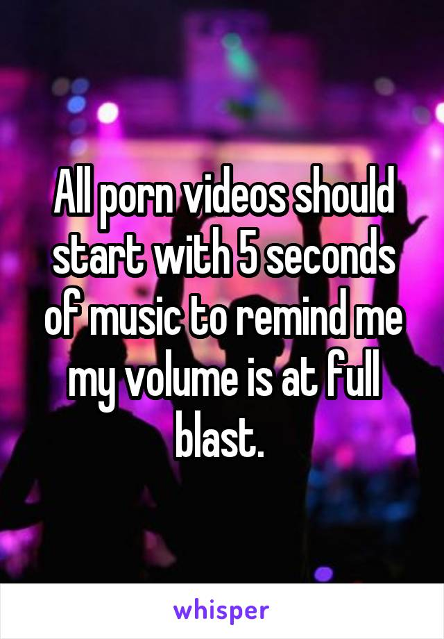 All porn videos should start with 5 seconds of music to remind me my volume is at full blast.