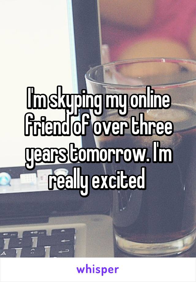 I'm skyping my online friend of over three years tomorrow. I'm really excited