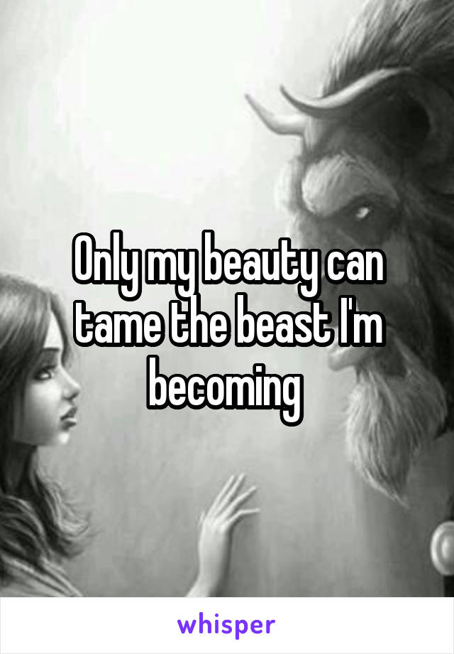 Only my beauty can tame the beast I'm becoming