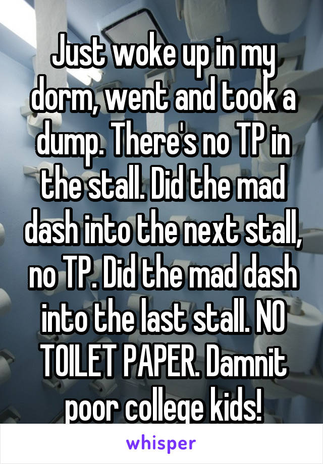 Just woke up in my dorm, went and took a dump. There's no TP in the stall. Did the mad dash into the next stall, no TP. Did the mad dash into the last stall. NO TOILET PAPER. Damnit poor college kids!