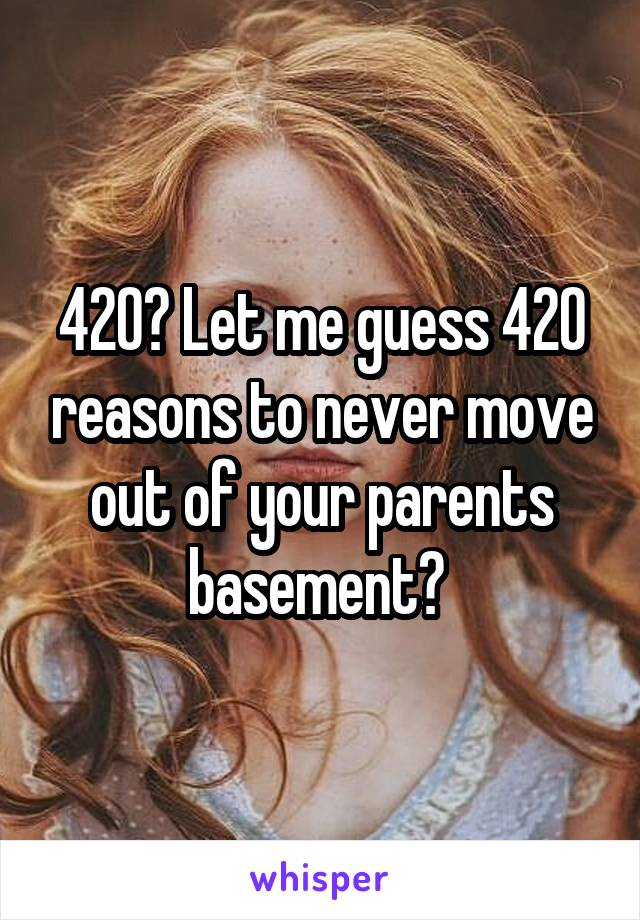 420? Let me guess 420 reasons to never move out of your parents basement?