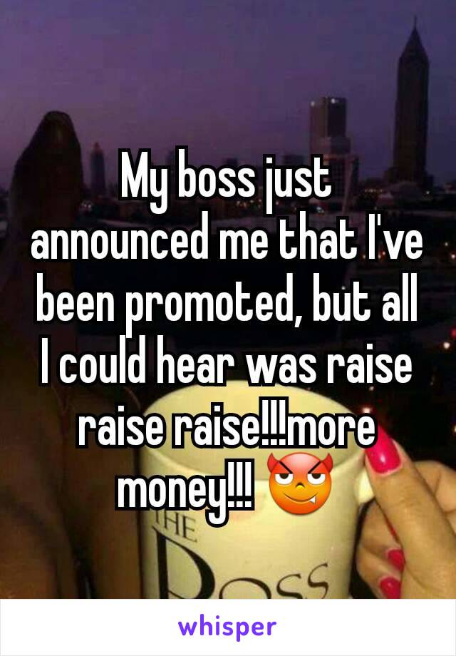 My boss just announced me that I've been promoted, but all I could hear was raise raise raise!!!more money!!! 😈