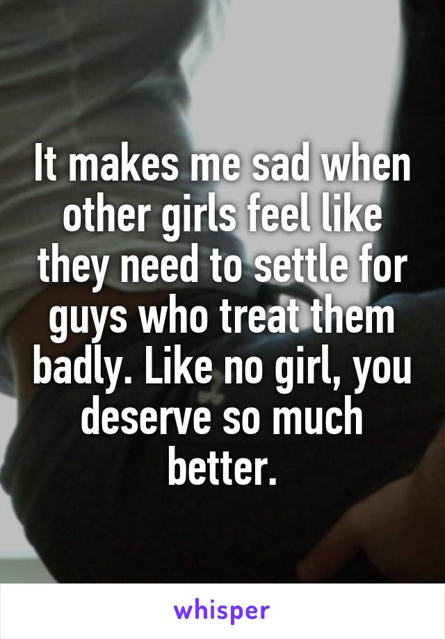 It makes me sad when other girls feel like they need to settle for guys who treat them badly. Like no girl, you deserve so much better.