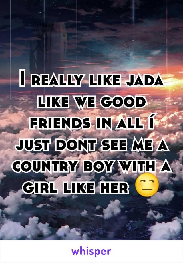 I really like jada like we good friends in all í just dont see me a country boy with a girl like her 😒