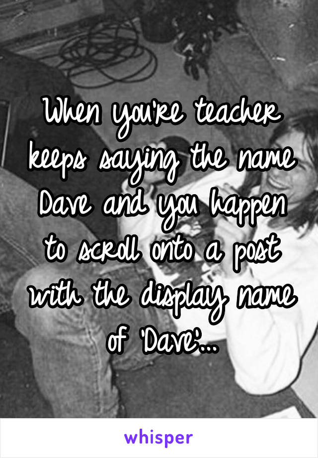 When you're teacher keeps saying the name Dave and you happen to scroll onto a post with the display name of 'Dave'...