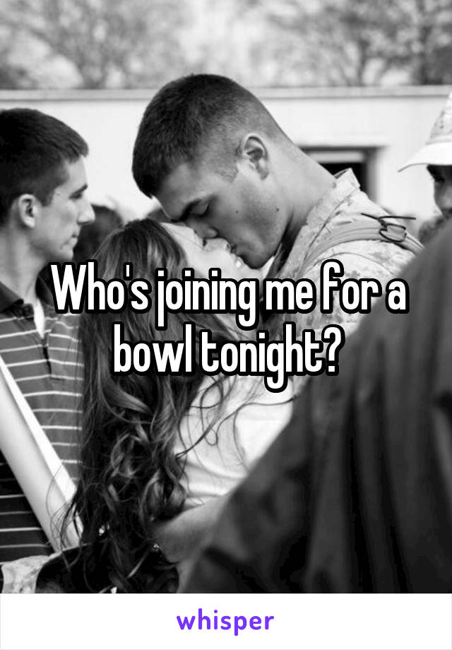 Who's joining me for a bowl tonight?