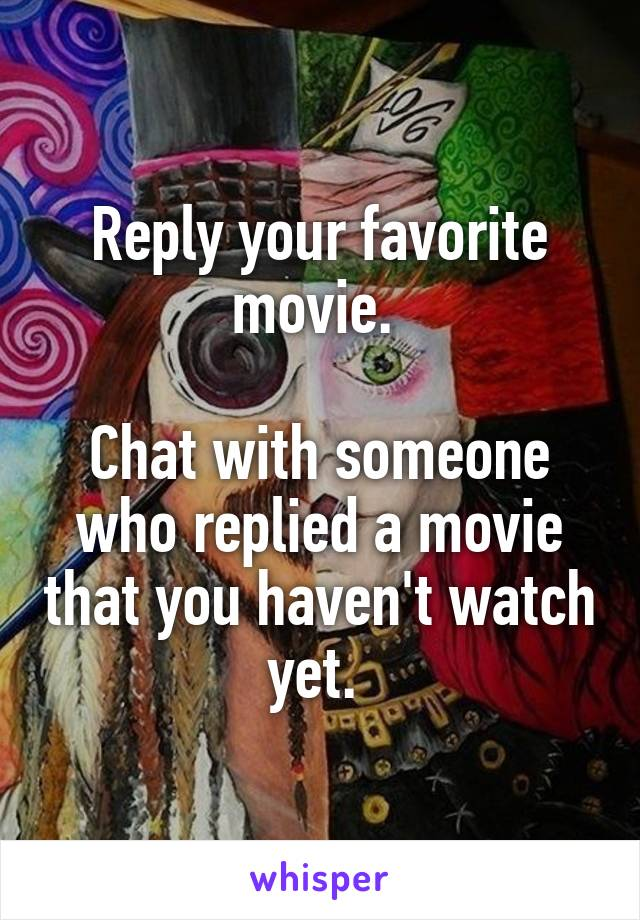 Reply your favorite movie.   Chat with someone who replied a movie that you haven't watch yet.