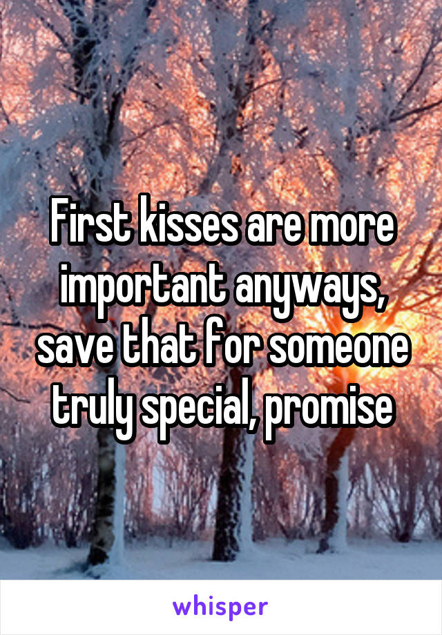 First kisses are more important anyways, save that for someone truly special, promise