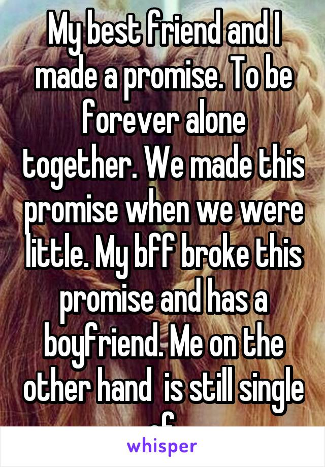 My best friend and I made a promise. To be forever alone together. We made this promise when we were little. My bff broke this promise and has a boyfriend. Me on the other hand  is still single af.