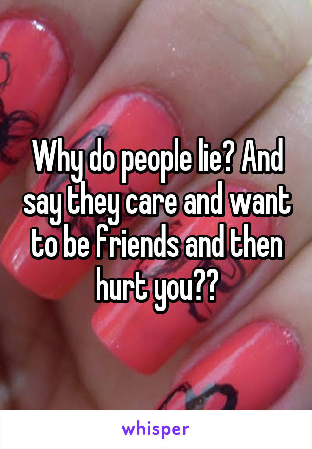 Why do people lie? And say they care and want to be friends and then hurt you??