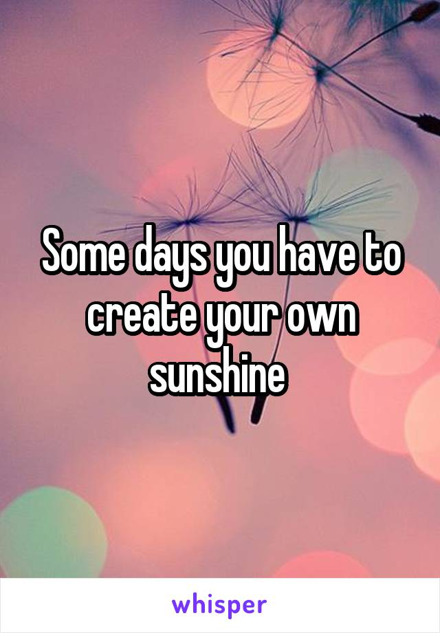 Some days you have to create your own sunshine