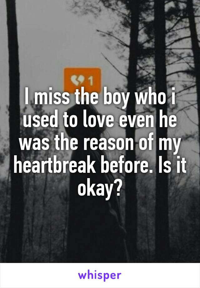 I miss the boy who i used to love even he was the reason of my heartbreak before. Is it okay?