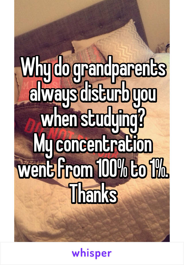 Why do grandparents always disturb you when studying? My concentration went from 100% to 1%. Thanks