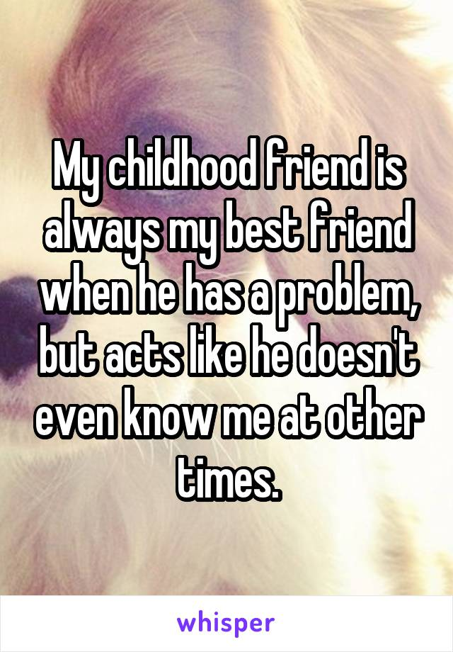 My childhood friend is always my best friend when he has a problem, but acts like he doesn't even know me at other times.