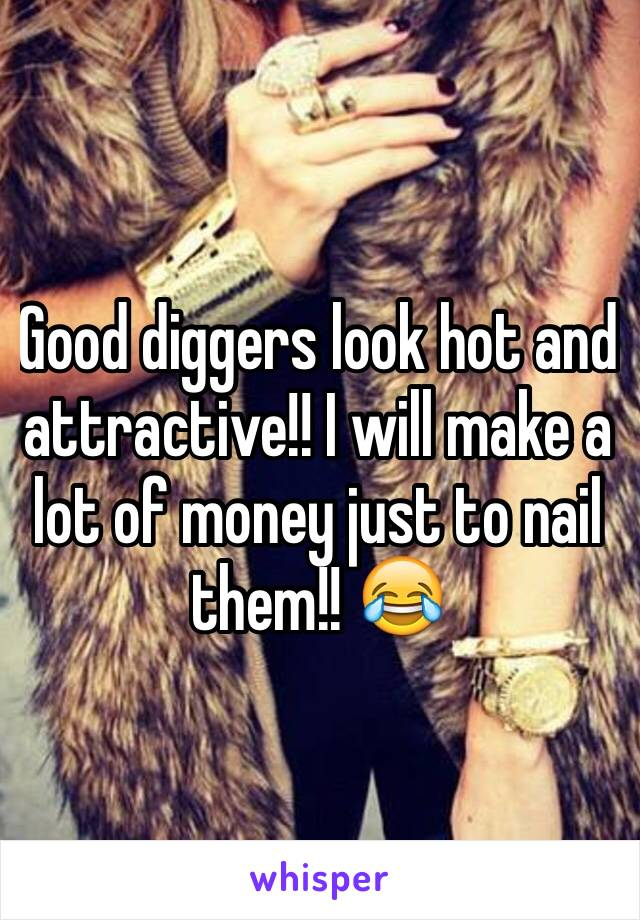 Good diggers look hot and attractive!! I will make a lot of money just to nail them!! 😂