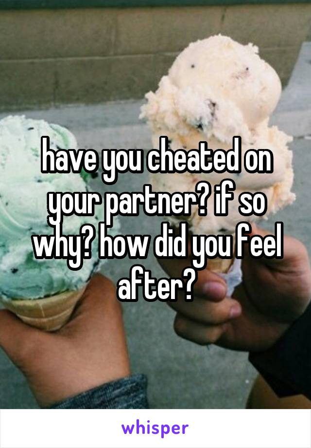 have you cheated on your partner? if so why? how did you feel after?