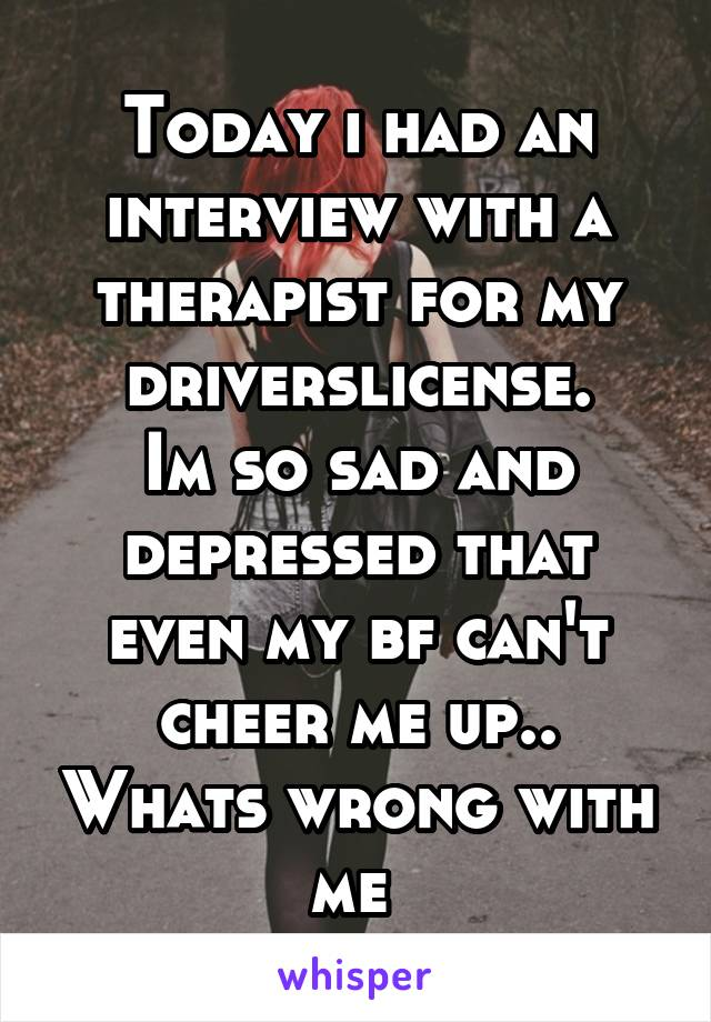 Today i had an interview with a therapist for my driverslicense. Im so sad and depressed that even my bf can't cheer me up.. Whats wrong with me