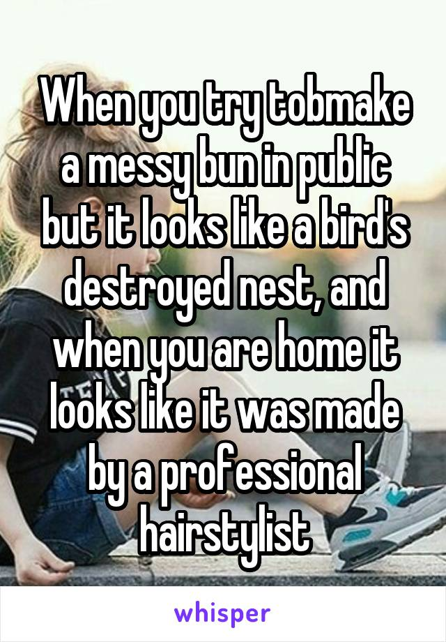 When you try tobmake a messy bun in public but it looks like a bird's destroyed nest, and when you are home it looks like it was made by a professional hairstylist