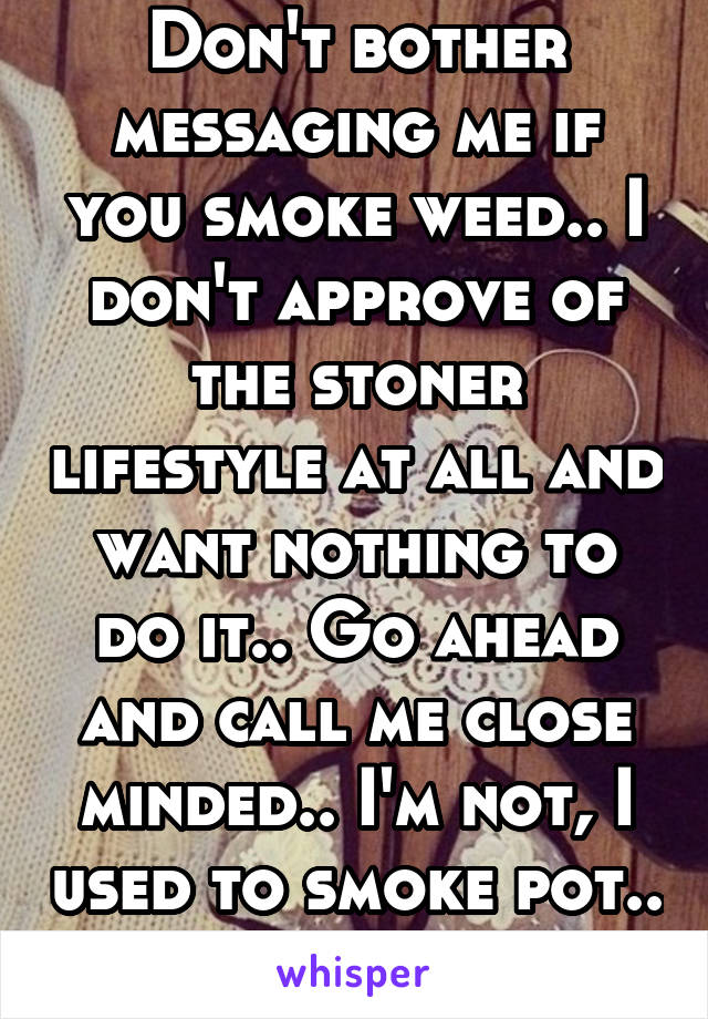 Don't bother messaging me if you smoke weed.. I don't approve of the stoner lifestyle at all and want nothing to do it.. Go ahead and call me close minded.. I'm not, I used to smoke pot.. It ruined me