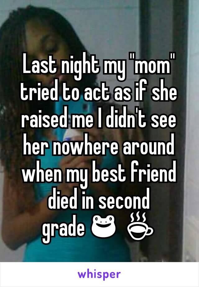 """Last night my """"mom"""" tried to act as if she raised me I didn't see her nowhere around when my best friend died in second grade🐸☕"""