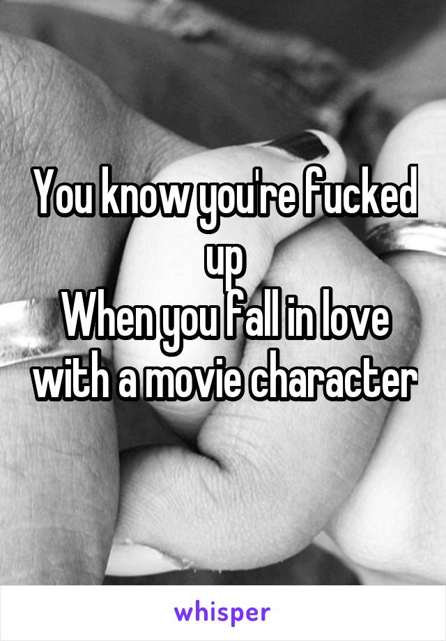 You know you're fucked up When you fall in love with a movie character