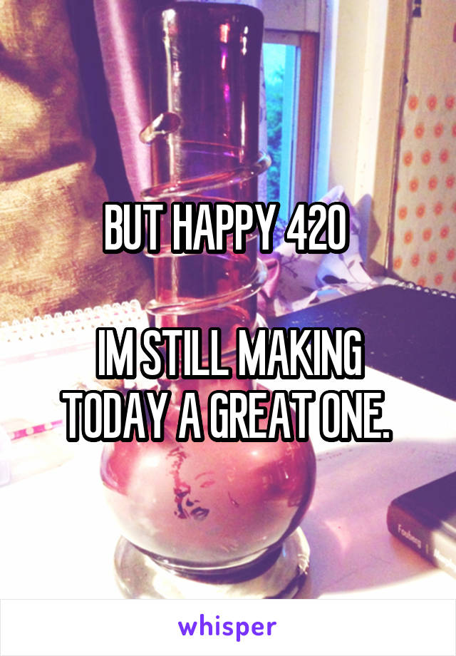 BUT HAPPY 420   IM STILL MAKING TODAY A GREAT ONE.