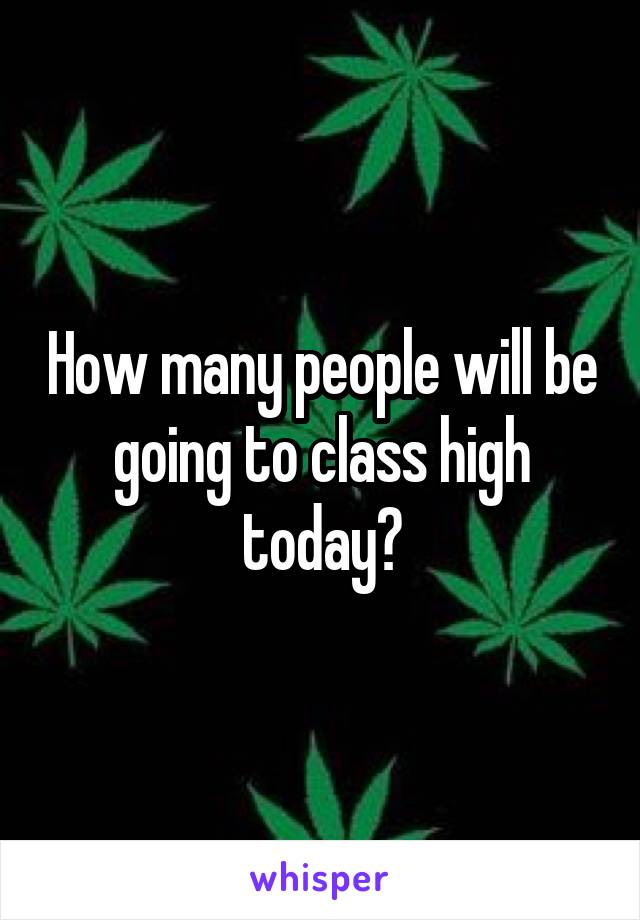 How many people will be going to class high today?